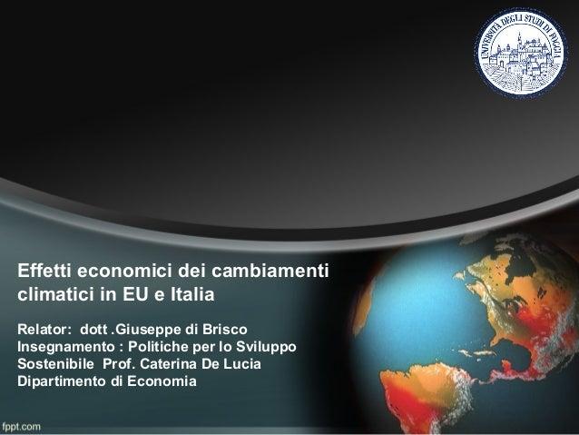Effetti economici dei cambiamenti climatici in EU e Italia Relator: dott .Giuseppe di Brisco Insegnamento : Politiche per ...