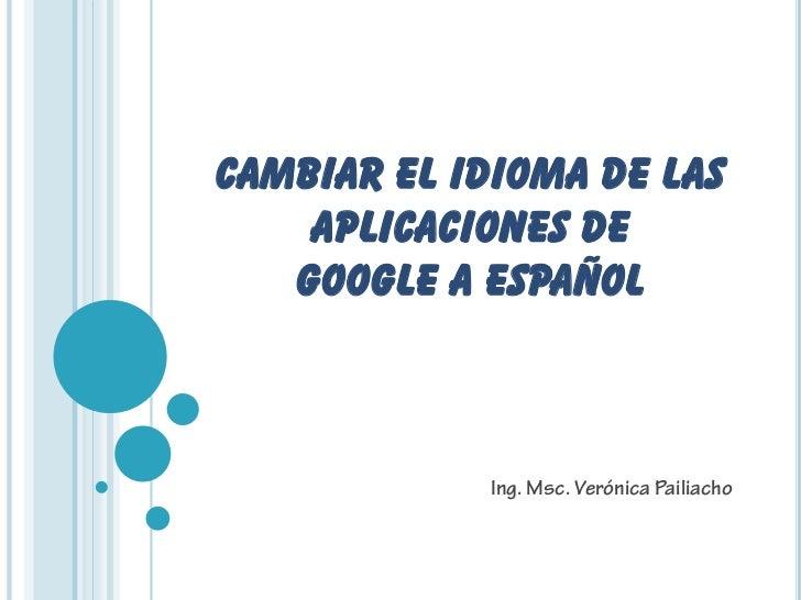 CAMBIAR EL IDIOMA DE LAS    APLICACIONES DE   GOOGLE A ESPAÑOL            Ing. Msc. Verónica Pailiacho