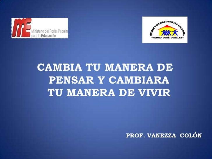 CAMBIA TU MANERA DE PENSAR Y CAMBIARA TU MANERA DE VIVIR            PROF. VANEZZA COLÓN