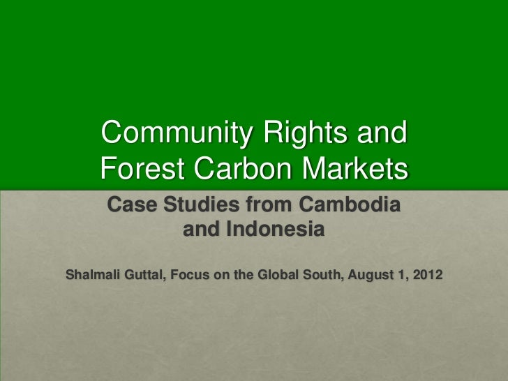 Community Rights and     Forest Carbon Markets      Case Studies from Cambodia             and IndonesiaShalmali Guttal, F...