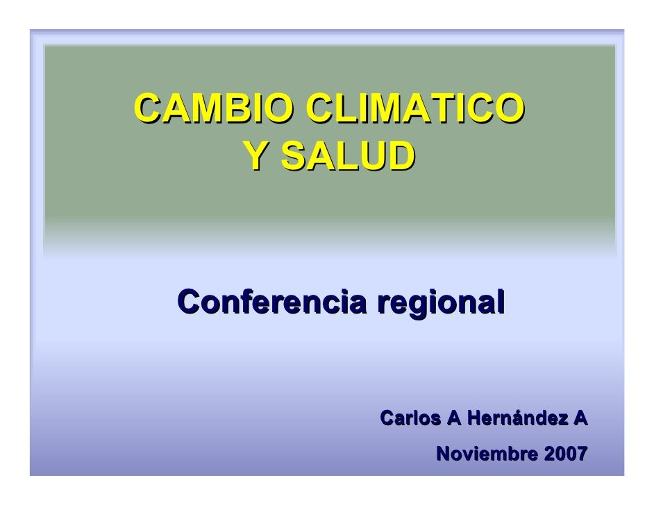 CAMBIO CLIMATICO     Y SALUD    Conferencia regional                Carlos A Hernández A                   Noviembre 2007