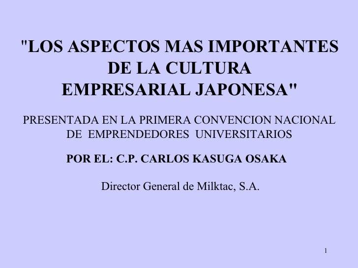 """"""" LOS ASPECTOS MAS IMPORTANTES DE LA CULTURA EMPRESARIAL JAPONESA"""" POR EL: C.P. CARLOS KASUGA OSAKA   Director G..."""