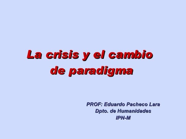 La crisis y el cambio  de paradigma PROF: Eduardo Pacheco Lara Dpto. de Humanidades IPN-M