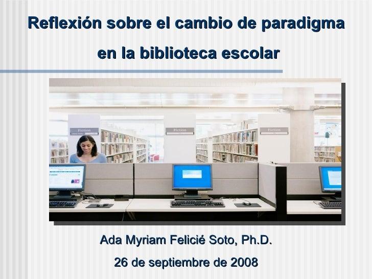 Reflexión sobre el cambio de paradigma en la biblioteca escolar Ada Myriam Felicié Soto, Ph.D. 26 de septiembre de 2008