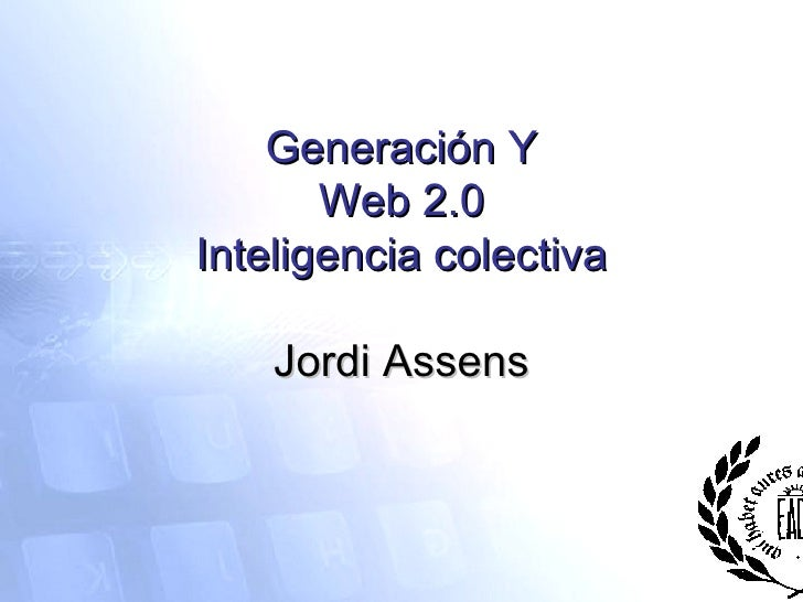 Generación Y Web 2.0 Inteligencia colectiva Jordi Assens