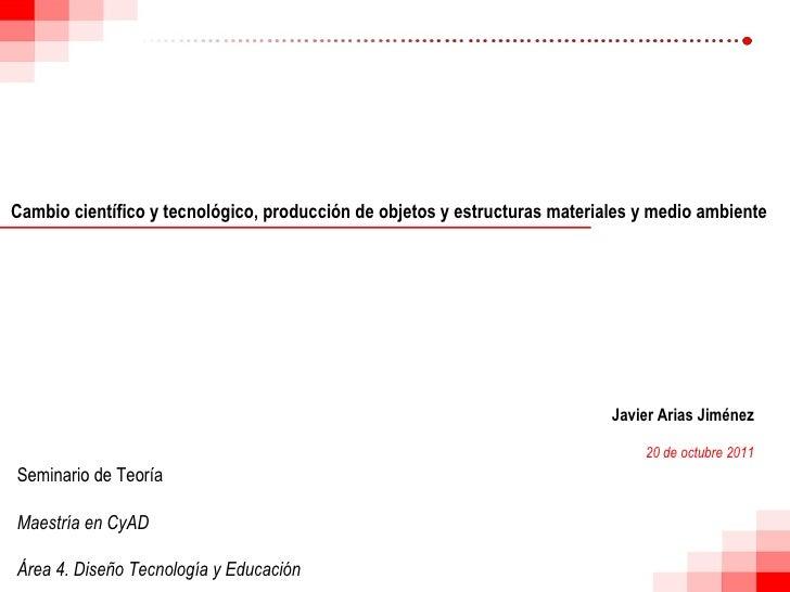 Cambio científico y tecnológico, producción de objetos y estructuras materiales y medio ambiente Javier Arias Jiménez 20 d...