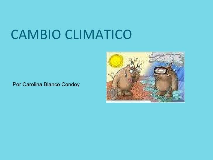 CAMBIO CLIMATICO Por Carolina Blanco Condoy