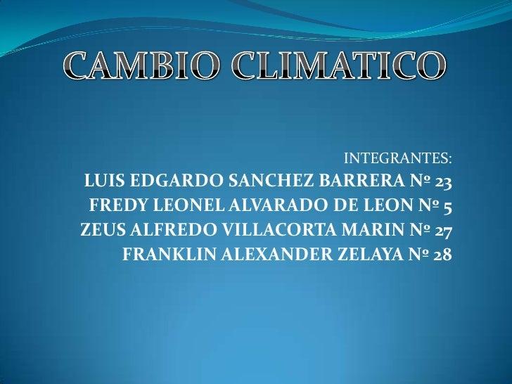 CAMBIO CLIMATICO<br />INTEGRANTES:<br />LUIS EDGARDO SANCHEZ BARRERA Nº 23<br />FREDY LEONEL ALVARADO DE LEON Nº 5<br />ZE...