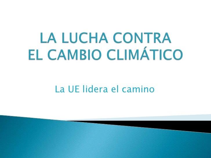 LA LUCHA CONTRAEL CAMBIO CLIMÁTICO<br />La UE lidera el camino<br />