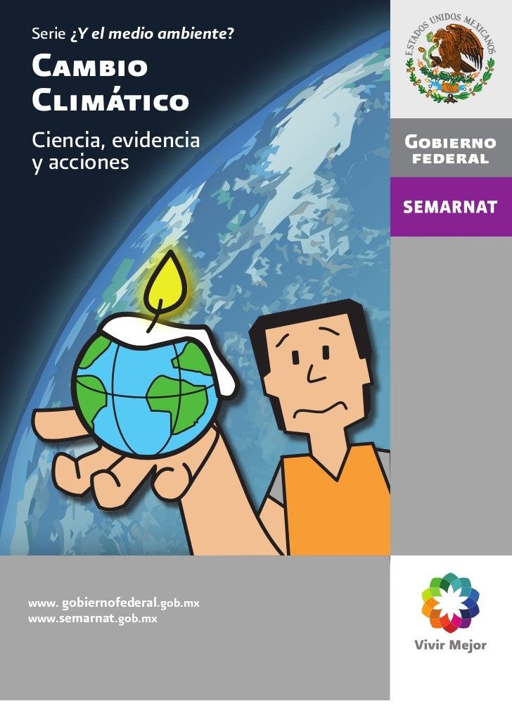 Serie ¿Y el medio ambiente?CambioClimáticoCiencia, evidenciay accioneswww. gobiernofederal.gob.mxwww.semarnat.gob.mx