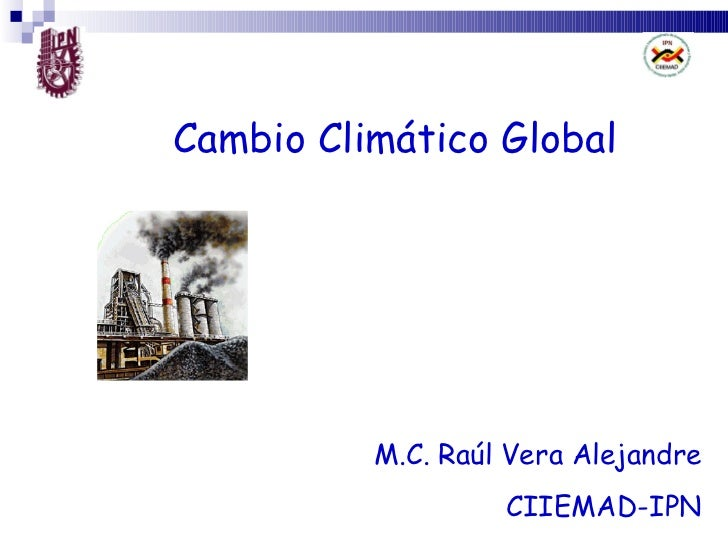 Cambio Climático Global M.C. Raúl Vera Alejandre CIIEMAD-IPN