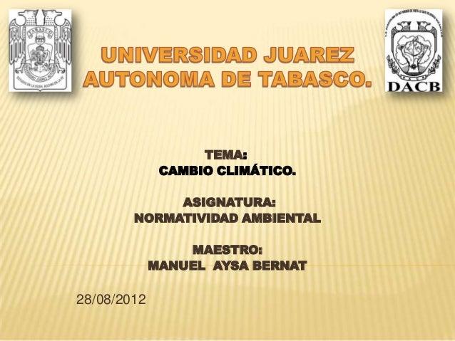 TEMA: CAMBIO CLIMÁTICO. ASIGNATURA: NORMATIVIDAD AMBIENTAL MAESTRO: MANUEL AYSA BERNAT 28/08/2012