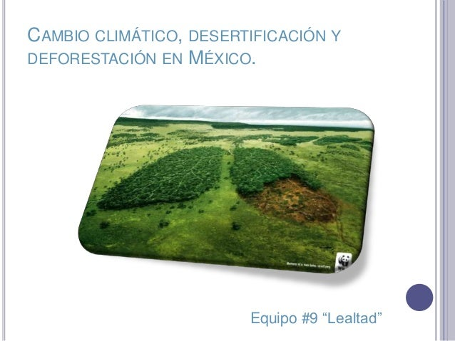 "CAMBIO CLIMÁTICO, DESERTIFICACIÓN YDEFORESTACIÓN EN MÉXICO.Equipo #9 ""Lealtad"""