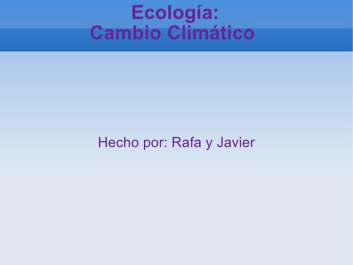 Ecología: Cambio Climático  Hecho por: Rafa y Javier