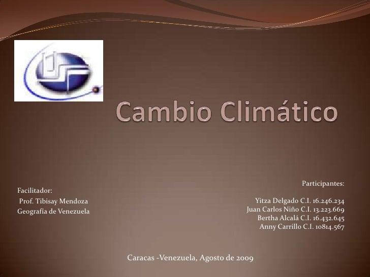Cambio Climático<br />Participantes:<br />Yitza Delgado C.I. 16.246.234<br />Juan Carlos Niño C.I. 13.223.669<br />Bertha ...