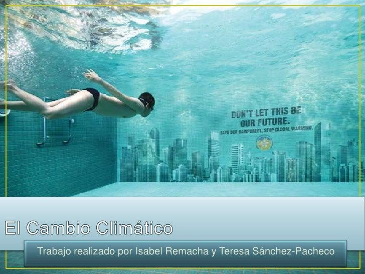 El Cambio Climático<br />Trabajo realizado por Isabel Remacha y Teresa Sánchez-Pacheco<br />