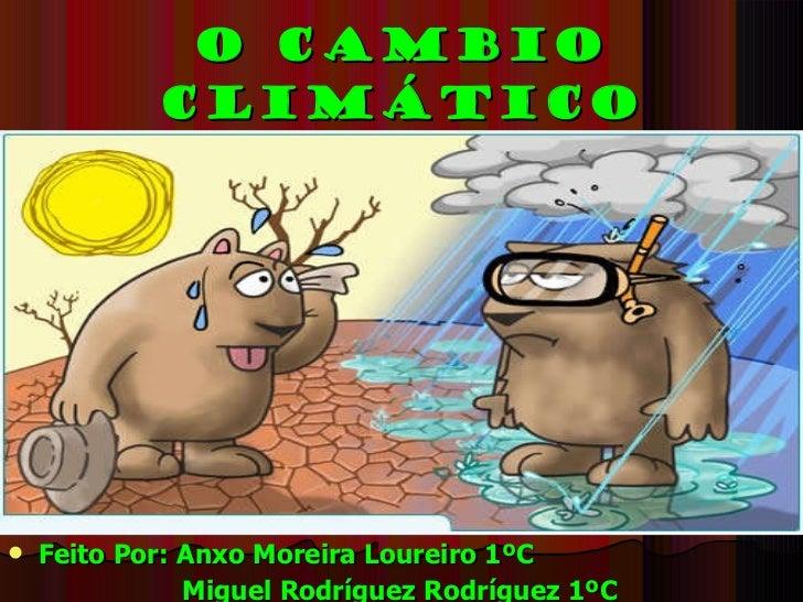 O Cambio Climático <ul><li>Feito Por: Anxo Moreira Loureiro 1ºC </li></ul><ul><li>Miguel Rodríguez Rodríguez 1ºC   </li></ul>