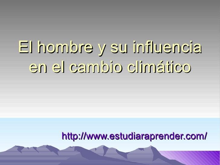 El hombre y su influencia en el cambio climático     http://www.estudiaraprender.com/