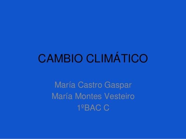 CAMBIO CLIMÁTICO María Castro Gaspar María Montes Vesteiro 1ºBAC C