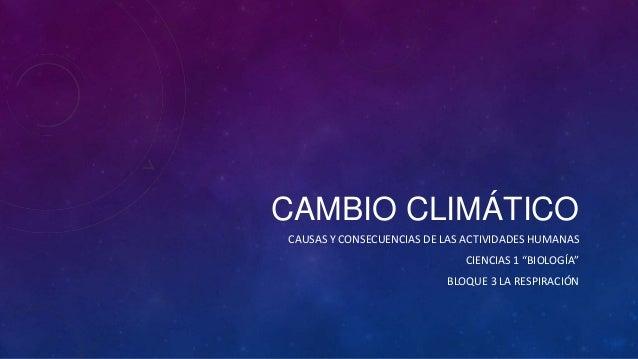 """CAMBIO CLIMÁTICO CAUSAS Y CONSECUENCIAS DE LAS ACTIVIDADES HUMANAS CIENCIAS 1 """"BIOLOGÍA"""" BLOQUE 3 LA RESPIRACIÓN"""