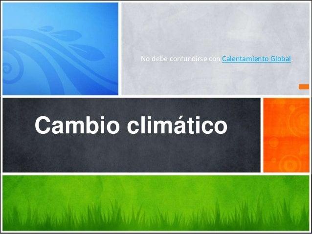 No debe confundirse con Calentamiento Global.  Cambio climático