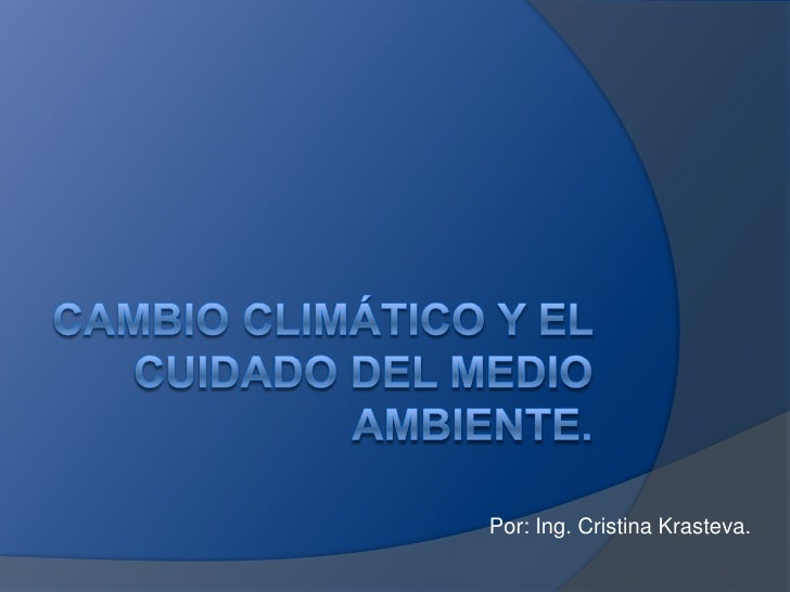 Cambio climático y el cuidado del medio ambiente.<br />Por: Ing. Cristina Krasteva.<br />