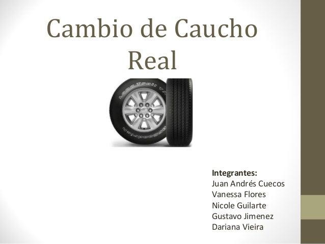 Cambio de Caucho Real  Integrantes: Juan Andrés Cuecos Vanessa Flores Nicole Guilarte Gustavo Jimenez Dariana Vieira