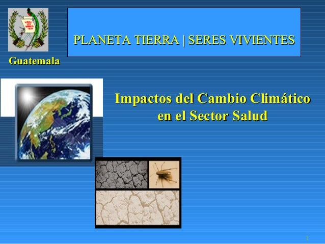 PLANETA TIERRA | SERES VIVIENTESGuatemala                 Impactos del Cambio Climático                       en el Sector...