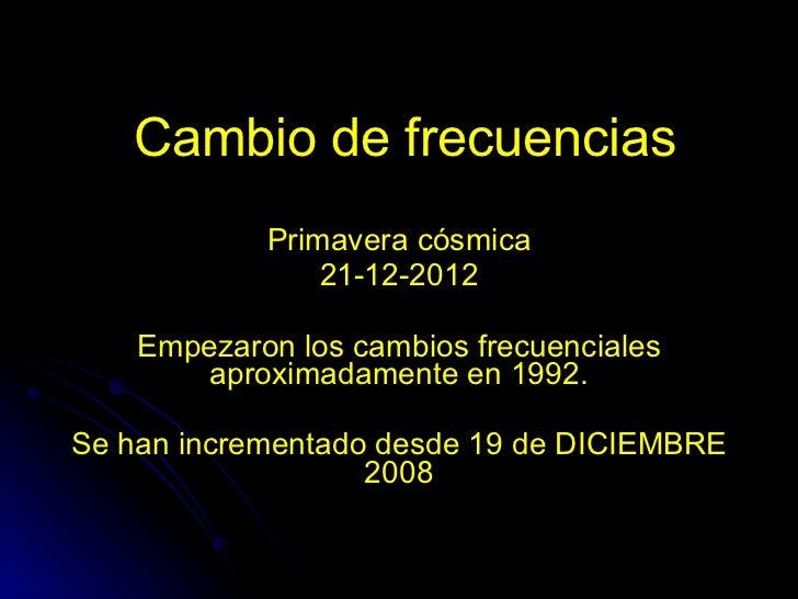 Cambio de frecuencias Primavera cósmica 21-12-2012 Empezaron los cambios frecuenciales aproximadamente en 1992. Se han inc...