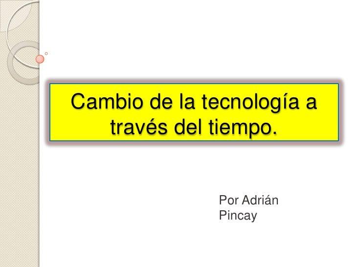 Cambio de la tecnología a través del tiempo.<br />Por Adrián Pincay<br />