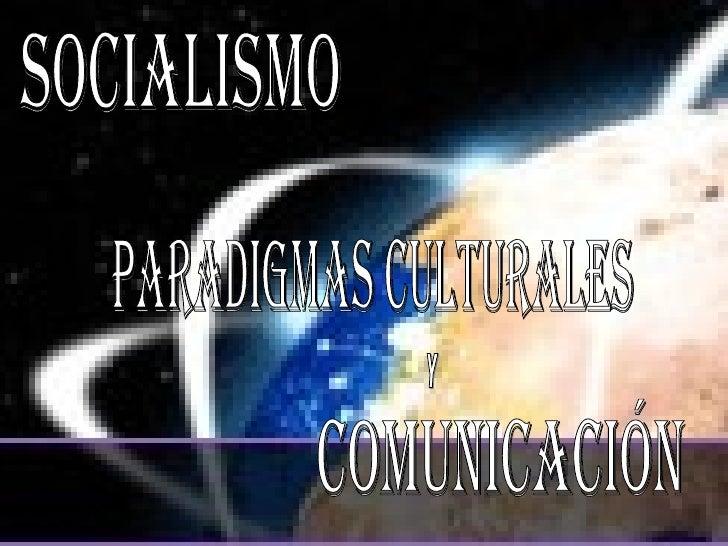 SOCIALISMO PARADIGMAS CULTURALES COMUNICACIÓN Y