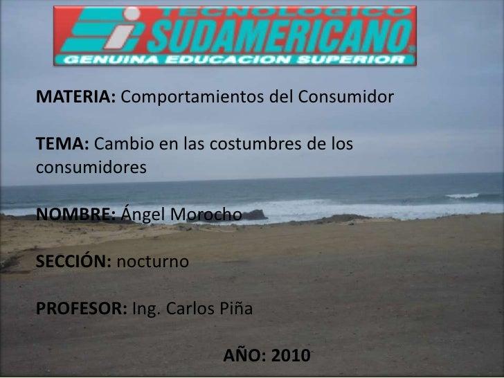 MATERIA: Comportamientos del Consumidor<br />TEMA: Cambio en las costumbres de los consumidores<br />NOMBRE: Ángel Morocho...