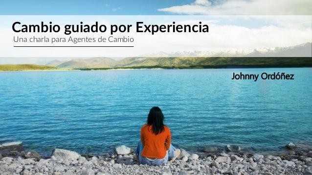 Cambio guiado por Experiencia Una charla para Agentes de Cambio Johnny Ordóñez