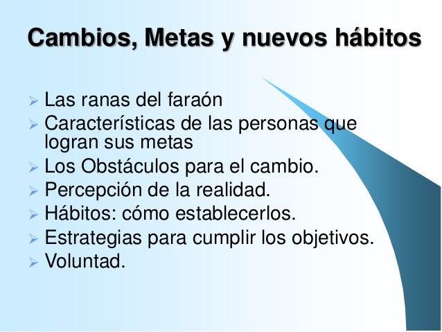 Cambios, Metas y nuevos hábitos Las ranas del faraón  Características de las personas que logran sus metas  Los Obstácul...