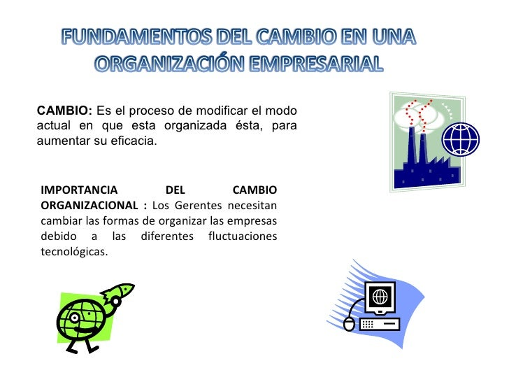 CAMBIO:  Es el proceso de modificar el modo actual en que esta organizada ésta, para aumentar su eficacia. IMPORTANCIA DEL...