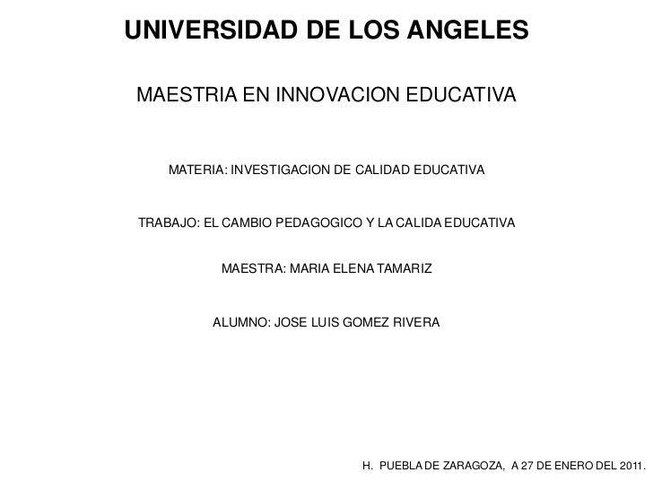 UNIVERSIDAD DE LOS ANGELESMAESTRIA EN INNOVACION EDUCATIVA    MATERIA: INVESTIGACION DE CALIDAD EDUCATIVATRABAJO: EL CAMBI...