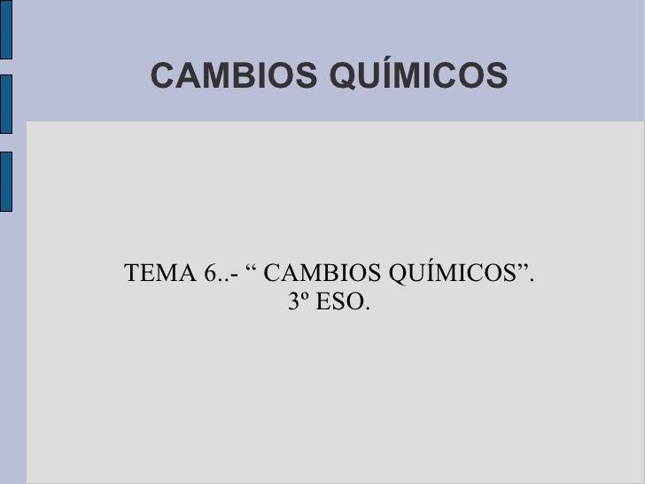 """CAMBIOS QUÍMICOSTEMA 6..- """" CAMBIOS QUÍMICOS"""".             3º ESO."""