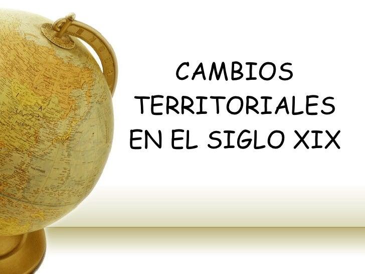 CAMBIOS TERRITORIALES EN EL SIGLO XIX