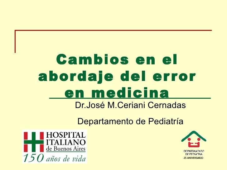 Cambios en el abordaje del error en medicina Dr.José M.Ceriani Cernadas Departamento de Pediatría
