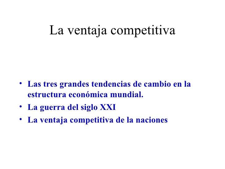 La ventaja competitiva <ul><li>Las tres grandes tendencias de cambio en la estructura económica mundial. </li></ul><ul><li...