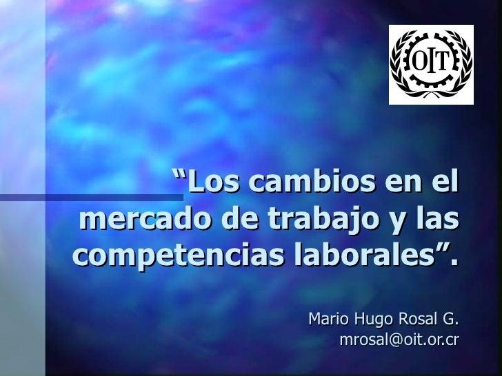 """"""" Los cambios en el mercado de trabajo y las competencias laborales"""". Mario Hugo Rosal G. [email_address]"""