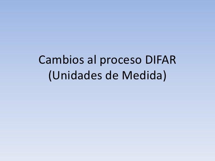 Cambios al proceso DIFAR (Unidades de Medida)