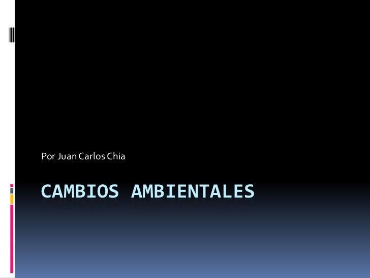 Cambios ambientales<br />Por Juan Carlos Chia<br />