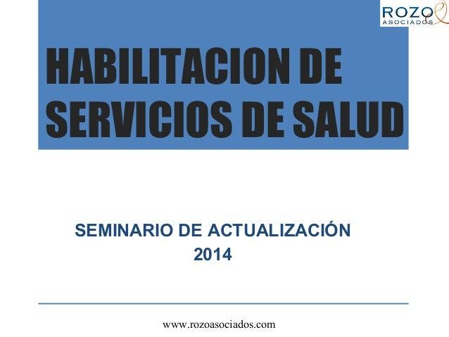 www.rozoasociados.com HABILITACION DE SERVICIOS DE SALUD SEMINARIO DE ACTUALIZACIÓN 2014