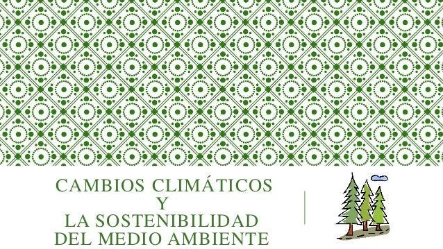 CAMBIOS CLIMÁTICOS Y LA SOSTENIBILIDAD DEL MEDIO AMBIENTE