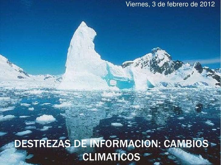 Viernes, 3 de febrero de 2012DESTREZAS DE INFORMACION: CAMBIOS           CLIMATICOS