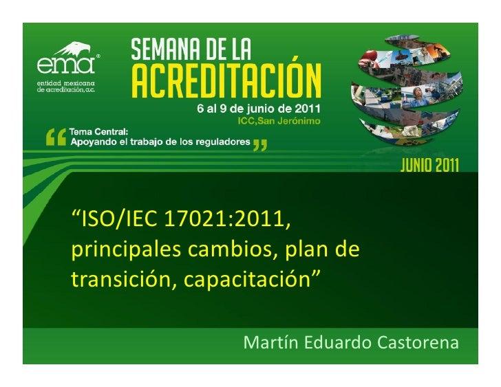 """""""ISO/IEC 17021:2011,principales cambios, plan detransición, capacitación""""                Martín Eduardo Castorena"""