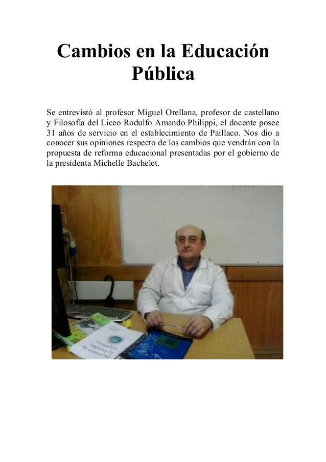 Cambios en la Educación Pública Se entrevistó al profesor Miguel Orellana, profesor de castellano y Filosofía del Liceo Ro...