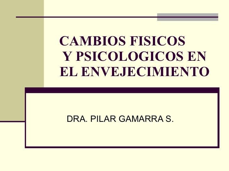 CAMBIOS FISICOS  Y PSICOLOGICOS EN EL ENVEJECIMIENTO DRA. PILAR GAMARRA S.
