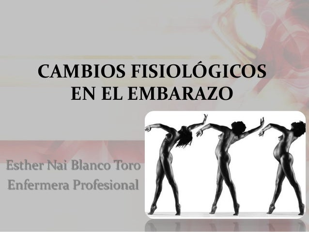 CAMBIOS FISIOLÓGICOS EN EL EMBARAZO Esther Nai Blanco Toro Enfermera Profesional